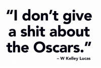 """I don't give  a shit about  the Oscars.""  W Kelley Lucas"