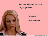 i dont give valentines day cards  i just get them  to: regina  from: everyone  ouenchmythirstwithaasoline.turbir com HAPPY VALENTINES DAY!!