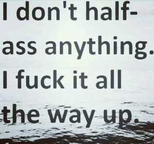 All The Way Up: I don't half  ass anything.  I fuck it all  the way up