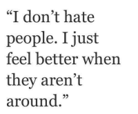 "i hate people: ""I don't hate  people. I just  feel better when  they aren't  around"