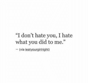 """Dont Hate: """"I don't hate you, I hate  what you did to me.""""  (via ieatyourgirlright)"""