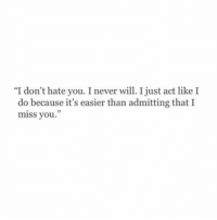 """Never, Act, and Will: """"I don't hate you. I never will. I just act like I  do because it's easier than admitting that I  miss you."""""""