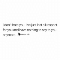 SarcasmOnly: I don't hate you. I've just lost all respect  for you and have nothing to say to you  anymore. Aesaram. oy SarcasmOnly