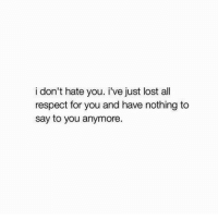 I Dont Hate You: i don't hate you. i've just lost all  respect for you and have nothing to  say to you anymore.