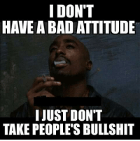 Bad Meme: I DON'T  HAVE A BAD ATTITUDE  I JUST DONT  TAKE PEOPLES BULLSHIT
