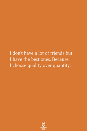 Quantity: I don't have a lot of friends but  I have the best ones. Because,  I choose quality over quantity.