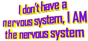 I Am The: I don't have a  nervous system, I AM  the nervous system