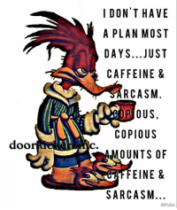 Memes, Sarcasm, and 🤖: I DONT HAVE  A PLAN MOST  DAYS...JUST  CAFFEINE &  RCASM.  COPIOUS  doorer  c  OUNTS OF  EINE &  SARCASM.  diicie  ETT&  0&  VSS  MS  SUTEC  AOUEN  EM  HMJNSUUS  IS  A00T  TI  TN  INEA  NASFC  OLYFR PP  00  PA  AA  A/  IADC copious amounts...
