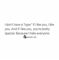 "⠀: I don't have a ""type."" If like you, I like  you. And if I like you, you're pretty  special. Because l hate everyone.  @sarcasm only ⠀"