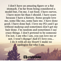 I Am Who I Am: I don't have an amazing figure or a flat  stomach. I'm far from being considered a  model but, I'm me. I eat food. I have curves.  I have more fat than I should. I have scars  because I have a history. Some people love  me, some like me, some hate me. I have done  good. I have done bad. I love my Pj's and I go  without makeup and sometimes don't get my  hair done. I'm random and sometimes I say  crazy things. I don't pretend to be someone  I'm not. I am who I am, you can love me or  not. I won't change! And if I love you...  I do it with all my Heart! I make no  apologies for who I am