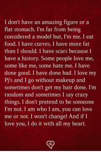 Bad, Crazy, and Food: I don't have an amazing figure or a  flat stomach. I'm far from being  considered a model but, I'm me. I eat  food. I have curves. I have more fat  than I should. I have scars because I  have a history. Some people love me,  some like me, some hate me. I have  done good. I have done bad. I love my  Pj's and I go without makeup and  sometimes don't get my hair done. I'm  random and sometimes I say crazy  things. I don't pretend to be someone  I'm not. I am who I am, you can love  me or not. I won't change! And ifI  love you, I do it with all my heart.
