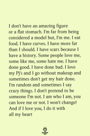 Bad, Crazy, and Food: I don't have an amazing figure  or a flat stomach. I'm far from being  considered a model but, l'm me. I eat  food. I have curves. I have more fat  than I should. I have scars because I  have a history. Some people love me,  some like me, some hate me. I have  done good. I have done bad. I love  my Pj's and I go without makeup and  sometimes don't get my hair done.  I'm random and sometimes I say  crazy things. I don't pretend to be  someone I'm not. I am who I am, you  can love me or not. I won't change!  And if I love you, I do it with  all my heart