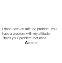Funny, Memes, and Attitude: I don't have an attitude problem, you  have a problem with my attitude.  That's your problem, not mine.  @sarcasm only ⠀