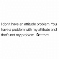 Funny, Memes, and Attitude: I don't have an attitude problem. You  have a problem with my attitude and  that's not my problem. A  @sarcasm_only SarcasmOnly