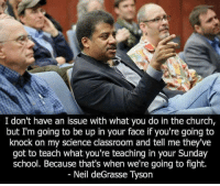 Americans United for Separation of Church and State: I don't have an issue with what you do in the church,  but I'm going to be up in your face if you're going to  knock on my science classroom and tell me they've  got to teach what you're teaching in your Sunday  school. Because that's when we're going to fight.  Neil deGrasse Tyson Americans United for Separation of Church and State
