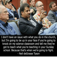 Church, Memes, and Neil deGrasse Tyson: I don't have an issue with what you do in the church,  but I'm going to be up in your face if you're going to  knock on my science classroom and tell me they've  got to teach what you're teaching in your Sunday  school. Because that's when we're going to fight.  Neil deGrasse Tyson