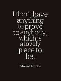 edward norton: I don't have  anything  to prove  toanybody,  which is  alovely  place to  Edward Norton