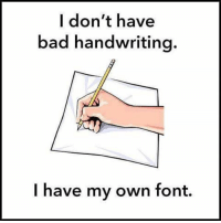 SuperTroll: I don't have  bad handwriting.  I have my own font. SuperTroll