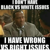 Black and White: I DONT HAVE  BLACK VS WHITE ISSUES  I HAVE WRONG  VSTRIGHTUSSILES