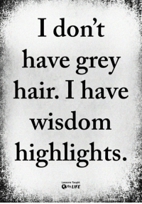 Life, Memes, and Grey: I don't  have grey  hair. I have  wisdom  highlights.  Lessons Taught  By LIFE <3