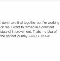 "Journey, Memes, and All That: I dont have it all together but l'm working  on me. I want to remain in a constant  state of improvement. Thats my idea of  the perfect journey @OWORLDSTAR ""Nobody is perfect...all that matters is that you're growing..."" 💯 @QWorldstar https://t.co/r8BENX7ALQ"