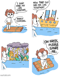 Life, Memes, and 🤖: I DONT  HAVE MY  LIFE  TOGETHER.  NOW THAT GUY  HAS HIS LIFE  TOGETHER!  BARELY  FLOATING.  OH FATES,  PLEASE  SPARE  ME.  OWLTURD.co η