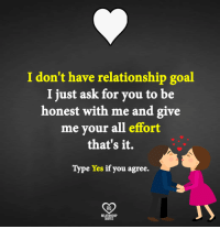 Relationship Goal: I don't have relationship goal  I just ask for you to be  honest with me and give  me your all effort  that's it.  Type Yes if you agree.  RO  QUOTES