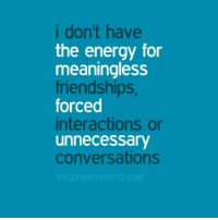 conversate: i don't have  the energy for  meaningless  friendships,  forced  interactions or  unnecessary  conversations  THE ULTIMATEOUOTES COM