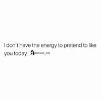 Energy, Funny, and Memes: I don't have the energy to pretend to like  you today. Aearcasm coay SarcasmOnly