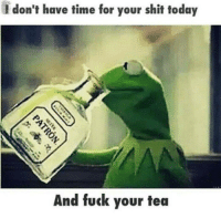 Fucking: I don't have time for your shit today  And fuck your tea