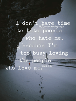 Love, Time, and Hate Me: I don't have time  to hate people  FB/QuotesAndSayings  who hate me,  because I'm  MO  too busy loving  the people  unknown  who love me. Too busy