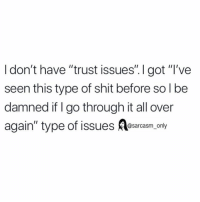 """Funny, Memes, and Shit: I don't have """"trust issues"""". got """"'ve  seen this type of shit before so l be  damned if I go through it all over  @sarcasm only (via unknown)"""