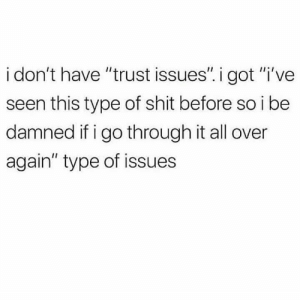 "https://t.co/W3qt4iOZ2n: i don't have ""trust issues"". i got ""i've  seen this type of shit before so i be  damned if i go through it all over  again"" type of issues https://t.co/W3qt4iOZ2n"