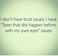 "trust issues: I don't have trust issues, I have  Seen that shit happen before  with my own eyes"" issues."