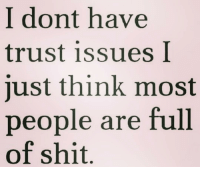 trust issues: I dont have  trust issues I  just think most  people are full  of shit trust issues