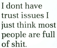 trust issues: I dont have  trust issues I  just think most  people are full  of shit