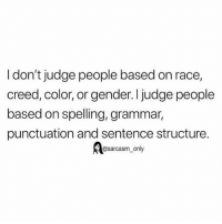Funny, Memes, and Creed: I don't judge people based on race,  creed, color, or gender. I judge people  based on spelling, grammar,  punctuation and sentence structure.  @sarcasm_only SarcasmOnly