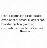 Funny, Memes, and Creed: I don't judge people based on race,  creed, color, or gender. I judge people  based on spelling, grammar,  punctuation and sentence structure.  A@sarcasm only SarcasmOnly