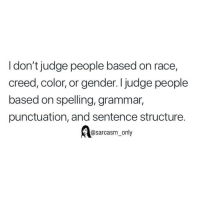 Funny, Memes, and Creed: I don't judge people based on race,  creed, color, or gender. I judge people  based on spelling, grammar,  punctuation, and sentence structure.  asarcasm_only SarcasmOnly