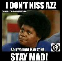 I DON'T KISS AZZ  RATCHET FRIDAYMEDIA.COM  REM  so IF YOU ARE MAD AT ME.  STAY MAD! FOLLOW our Team Page 👉 #AdultJokes18+