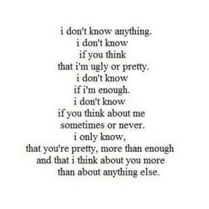 https://iglovequotes.net/: i don't know anything  i don't know  if you think  that i'm ugly or pretty  i don't know  if i'm enough.  i don't know  if you think about me  sometimes or never  i only know  that you're pretty, more than enough  and that i think about you more  than about anything else. https://iglovequotes.net/