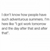 """Memes, Tbt, and Work: I don't know how people have  such adventurous summers. I'm  here like """"I got work tomorrovw  and the day after that and after  that"""" How do y'all do it??? I mean I know some of you post pics from the same fuckin trip every TBT but some of you legit are on a different adventure daily!!! HOWWWW!!?!?!??? Teach me your ways please 🙏🏼🙏🏼🙏🏼🙏🏼"""