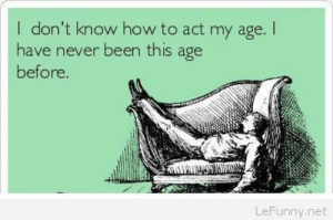 Funny aging saying: I don't know how to act my age.I  have never been this age  before  LeFunny.net Funny aging saying