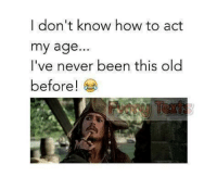 Act My Age: I don't know how to act  my age...  I've never been this old  before!