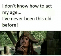 Act My Age: I don't know how to act  my age..  I've never been this old  before!