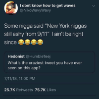 "7/11, 9/11, and Funny: I dont know how to get waves  @NikoWavyWavy  Some nigga said ""New York niggas  still ashy from 9/11"" l ain't be right  since  Hedonist @HumbleTeej  What's the craziest tweet you have ever  seen on this app?  7/11/18, 11:00 PM  25.7K Retweets 75.7K Likes Who ever said this will be found and curb stomped with the power of every New Yorker who has ever wore timbs"