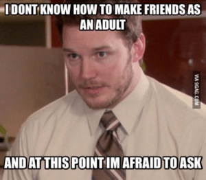Moved away from a smaller city, this is me now. I feel this should be a class or something: I DONT KNOW HOW TO MAKE FRIENDS AS  AN ADULT  AND AT THIS POINT IM AFRAID TO ASK  VIA 9GAG.COM Moved away from a smaller city, this is me now. I feel this should be a class or something