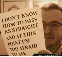 Im Too Afraid To Ask: I DON'T KNOW  HOW TO PASS  AS STRAIGHT  AND AT THIS  POINT I'M  TOO AFRAID  TO ASK  To Be Contibved