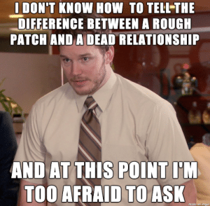 Help: I DON'T KNOW HOW TO TELLTHE  DIFFERENCE BETWEEN A ROUGH  PATCH AND A DEAD RELATIONSHIP  AND AT THIS POINT I'M  TOO AFRAID TO ASK  made on imgur Help