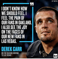 All the feels… 😕: I DON'T KNOW HOW  WE SHOULD FEEL.  FEEL THE PAIN OF  OUR FANSIN OAKLAND  I ALSO SEE THE JOY  ON THE FACES OF  OUR NEW FANS IN  LAS VEGAS  DEREK CARR  ON THE RAIDERS MOVING  TO LAS VEGAS  HIT TWITTER All the feels… 😕